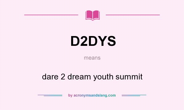 What does D2DYS mean? It stands for dare 2 dream youth summit