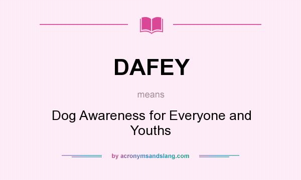 What does DAFEY mean? It stands for Dog Awareness for Everyone and Youths