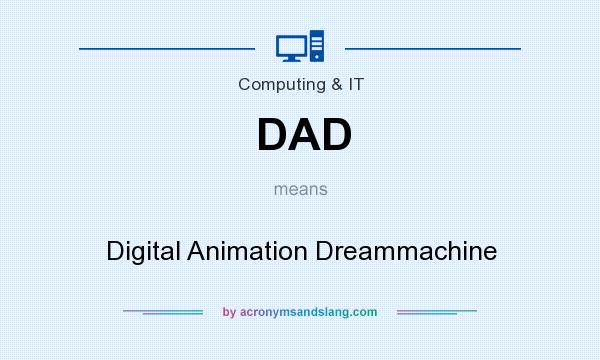 What does DAD mean? It stands for Digital Animation Dreammachine