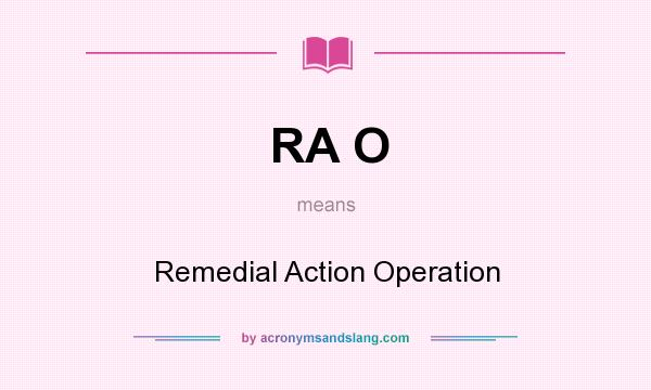 What does RA O mean? It stands for Remedial Action Operation