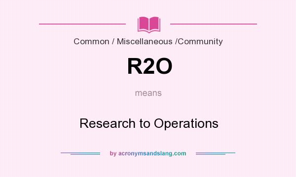 What does R2O mean? It stands for Research to Operations