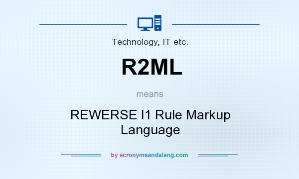 What does R2ML mean? It stands for REWERSE I1 Rule Markup Language