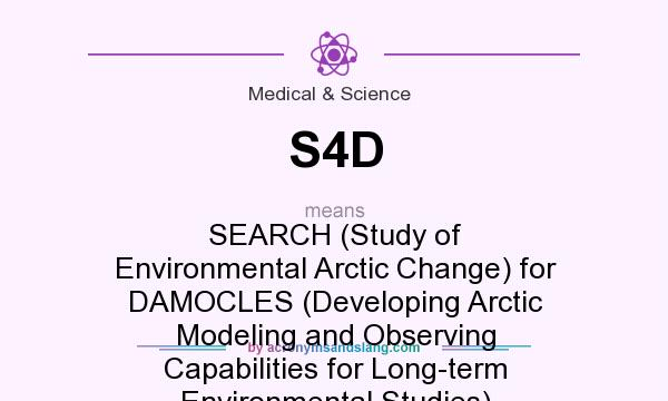 What does S4D mean? It stands for SEARCH (Study of Environmental Arctic Change) for DAMOCLES (Developing Arctic Modeling and Observing Capabilities for Long-term Environmental Studies)