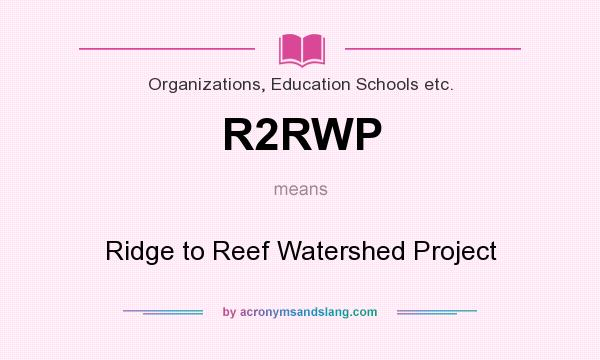 What does R2RWP mean? It stands for Ridge to Reef Watershed Project