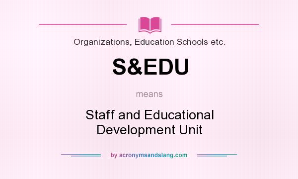 What does S&EDU mean? It stands for Staff and Educational Development Unit