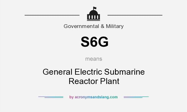 What does S6G mean? It stands for General Electric Submarine Reactor Plant