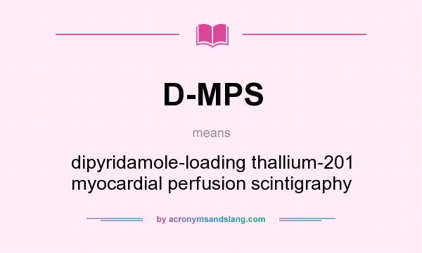 What does D-MPS mean? It stands for dipyridamole-loading thallium-201 myocardial perfusion scintigraphy