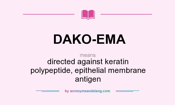 What does DAKO-EMA mean? It stands for directed against keratin polypeptide, epithelial membrane antigen