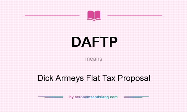 What does DAFTP mean? It stands for Dick Armeys Flat Tax Proposal
