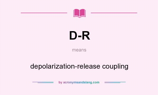 What does D-R mean? It stands for depolarization-release coupling