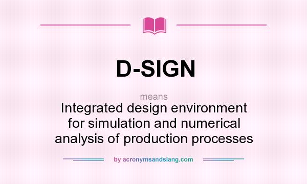 What does D-SIGN mean? It stands for Integrated design environment for simulation and numerical analysis of production processes