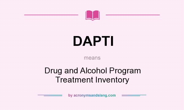What does DAPTI mean? It stands for Drug and Alcohol Program Treatment Inventory