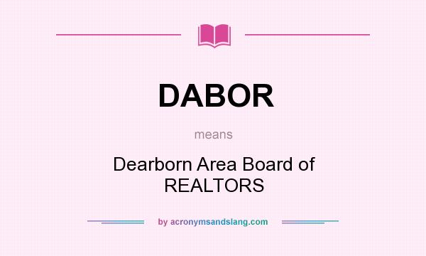 What does DABOR mean? It stands for Dearborn Area Board of REALTORS