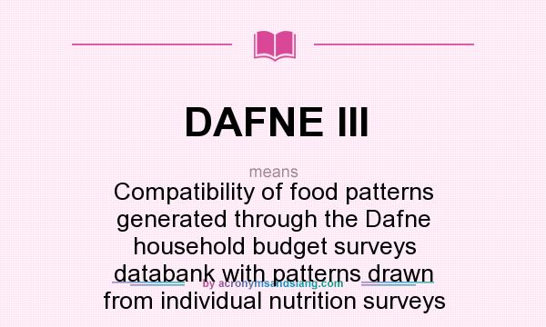 What does DAFNE III mean? It stands for Compatibility of food patterns generated through the Dafne household budget surveys databank with patterns drawn from individual nutrition surveys