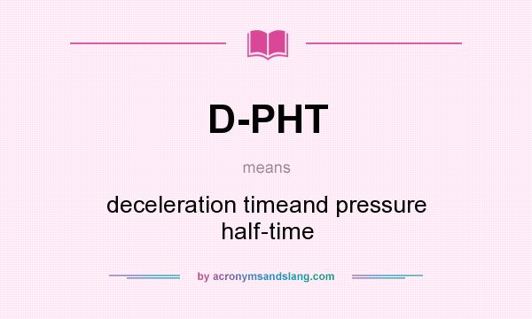What does D-PHT mean? It stands for deceleration timeand pressure half-time