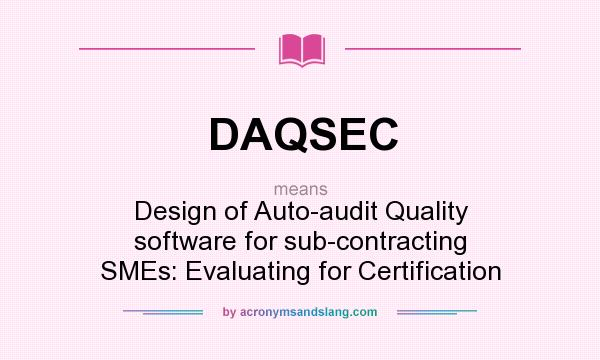 What does DAQSEC mean? It stands for Design of Auto-audit Quality software for sub-contracting SMEs: Evaluating for Certification