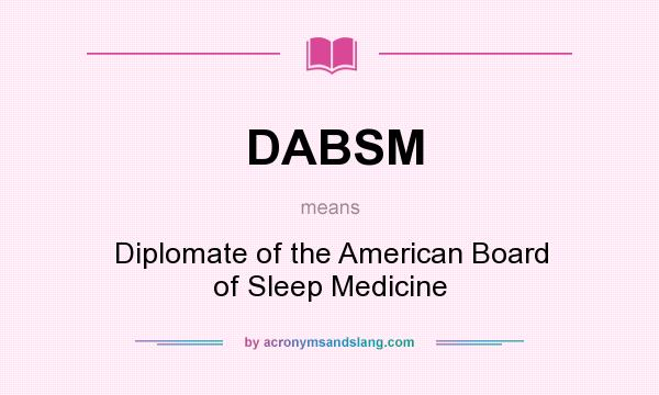 What does DABSM mean? It stands for Diplomate of the American Board of Sleep Medicine
