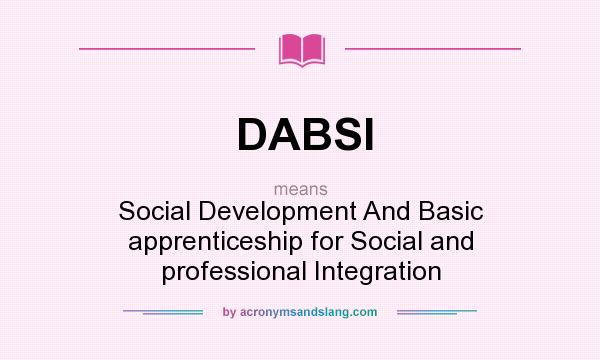 What does DABSI mean? It stands for Social Development And Basic apprenticeship for Social and professional Integration