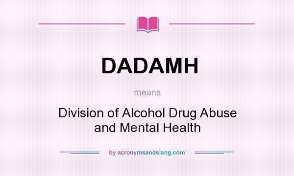 What does DADAMH mean? It stands for Division of Alcohol Drug Abuse and Mental Health