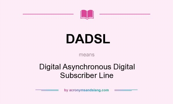 What does DADSL mean? It stands for Digital Asynchronous Digital Subscriber Line