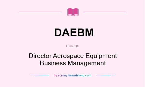 What does DAEBM mean? It stands for Director Aerospace Equipment Business Management