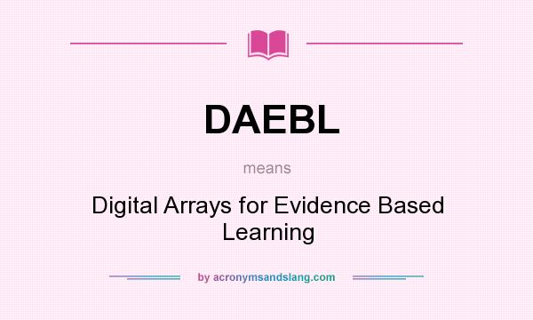 What does DAEBL mean? It stands for Digital Arrays for Evidence Based Learning