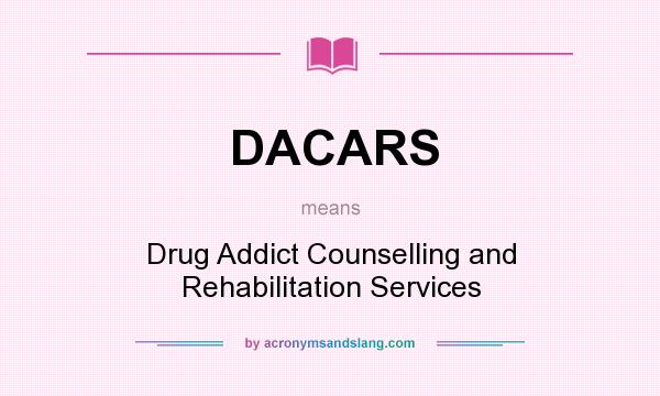 What does DACARS mean? It stands for Drug Addict Counselling and Rehabilitation Services