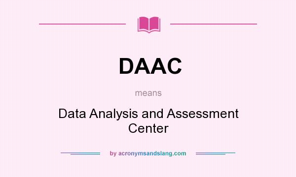What does DAAC mean? It stands for Data Analysis and Assessment Center