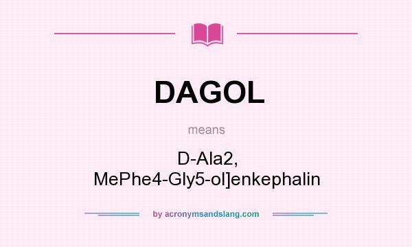 What does DAGOL mean? It stands for D-Ala2, MePhe4-Gly5-ol]enkephalin