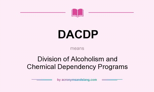 What does DACDP mean? It stands for Division of Alcoholism and Chemical Dependency Programs