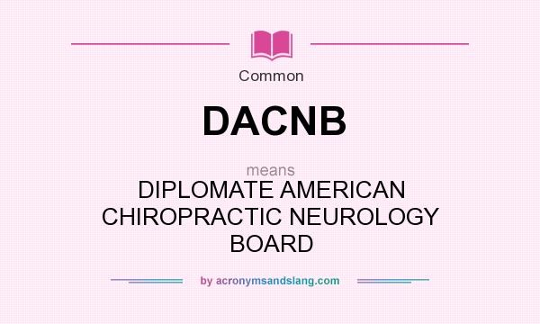 What does DACNB mean? It stands for DIPLOMATE AMERICAN CHIROPRACTIC NEUROLOGY BOARD