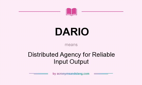 What does DARIO mean? It stands for Distributed Agency for Reliable Input Output
