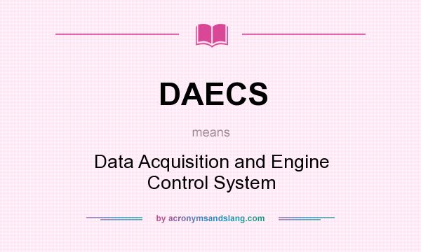 What does DAECS mean? It stands for Data Acquisition and Engine Control System