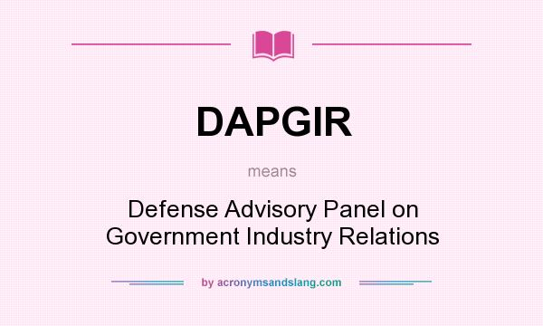 What does DAPGIR mean? It stands for Defense Advisory Panel on Government Industry Relations