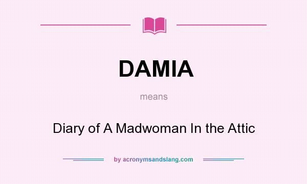 What does DAMIA mean? It stands for Diary of A Madwoman In the Attic