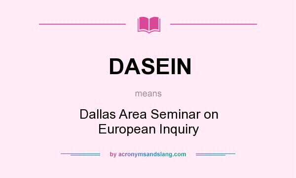 What does DASEIN mean? It stands for Dallas Area Seminar on European Inquiry