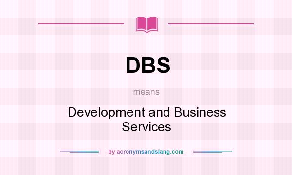 What does DBS mean? It stands for Development and Business Services