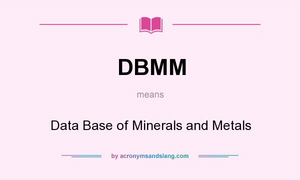 What does DBMM mean? It stands for Data Base of Minerals and Metals