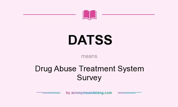 What does DATSS mean? It stands for Drug Abuse Treatment System Survey
