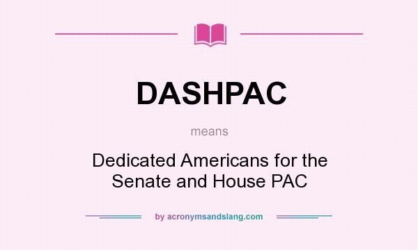 What does DASHPAC mean? It stands for Dedicated Americans for the Senate and House PAC