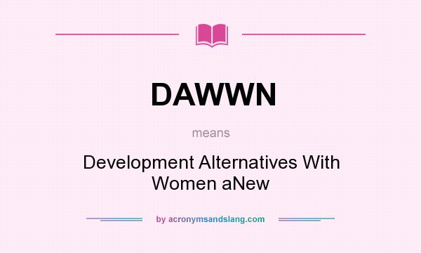 What does DAWWN mean? It stands for Development Alternatives With Women aNew