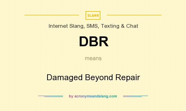 What does DBR mean? It stands for Damaged Beyond Repair