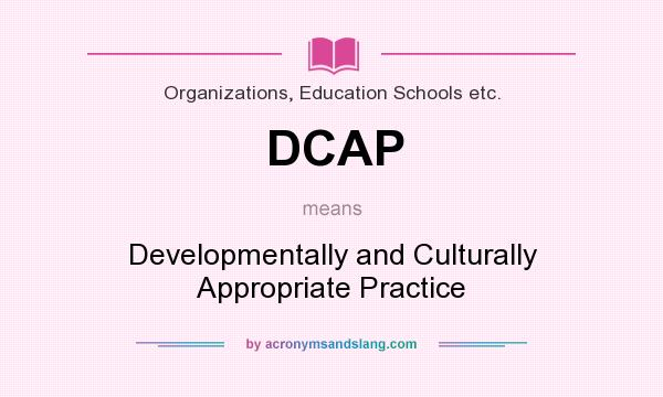 What does DCAP mean? It stands for Developmentally and Culturally Appropriate Practice