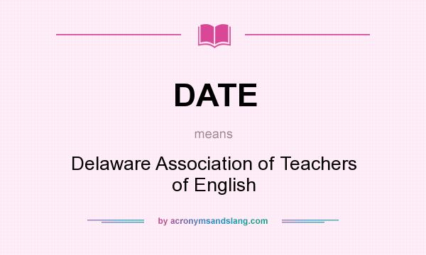 What does DATE mean? It stands for Delaware Association of Teachers of English