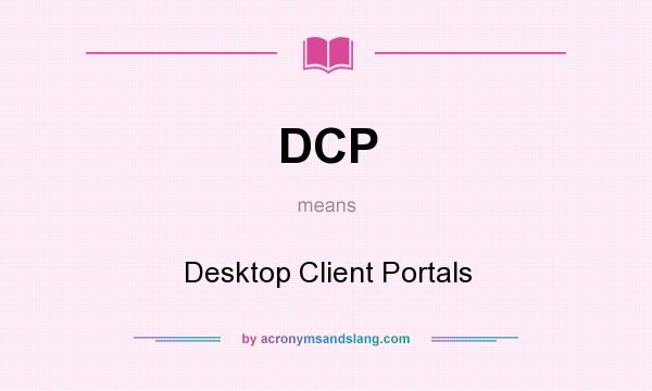 What does DCP mean? It stands for Desktop Client Portals