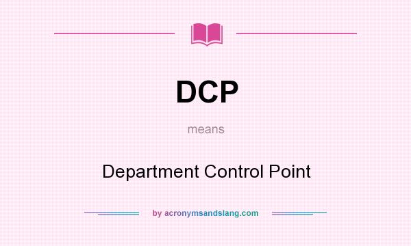 What does DCP mean? It stands for Department Control Point