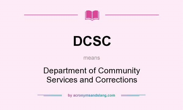 What does DCSC mean? It stands for Department of Community Services and Corrections