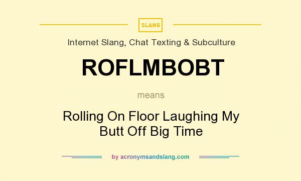 What does ROFLMBOBT mean? It stands for Rolling On Floor Laughing My Butt Off Big Time