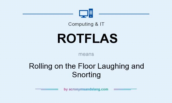 What does ROTFLAS mean? It stands for Rolling on the Floor Laughing and Snorting