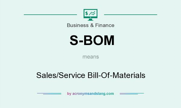 What does S-BOM mean? It stands for Sales/Service Bill-Of-Materials